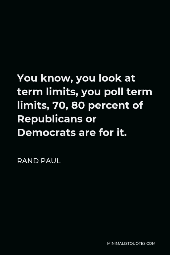 Rand Paul Quote - You know, you look at term limits, you poll term limits, 70, 80 percent of Republicans or Democrats are for it.