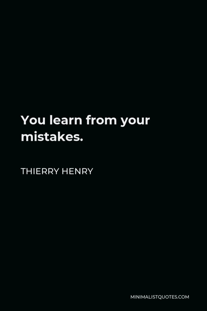 Thierry Henry Quote - You learn from your mistakes.