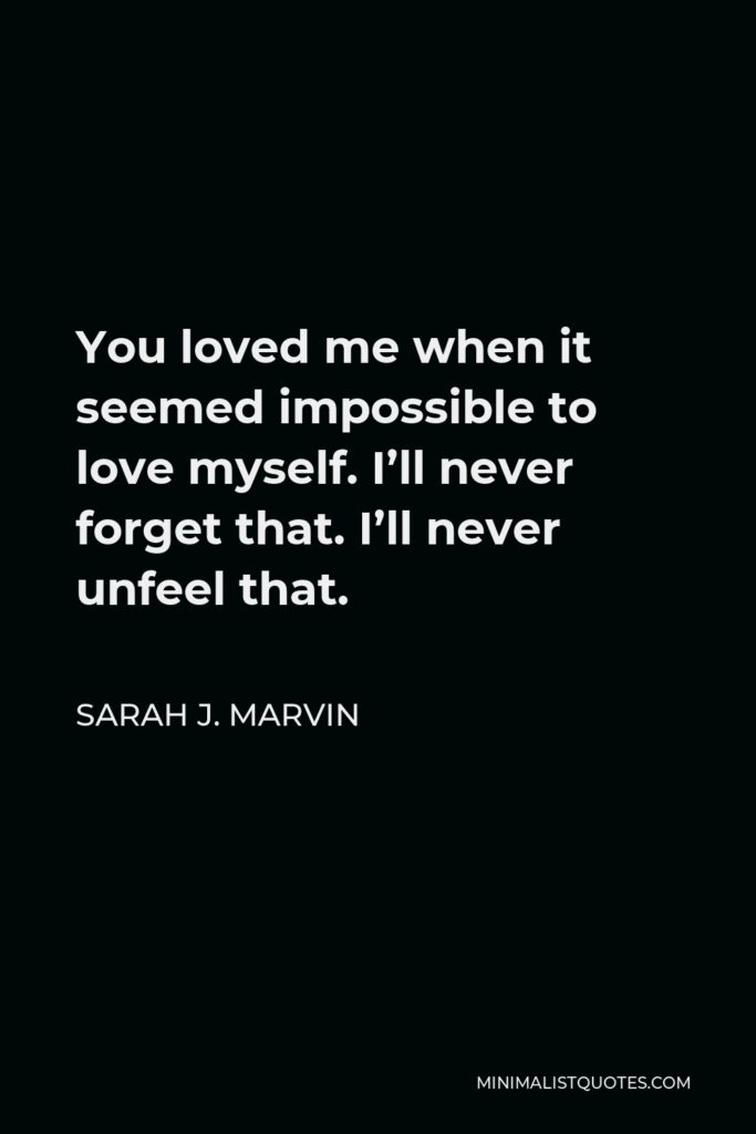 Sarah J. Marvin Quote - You loved me when it seemed impossible to love myself. I'll never forget that. I'll never unfeel that.