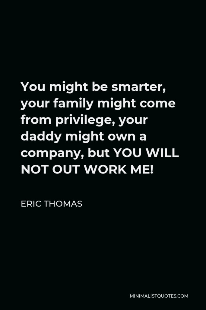 Eric Thomas Quote - You might be smarter, your family might come from privilege, your daddy might own a company, but YOU WILL NOT OUT WORK ME!