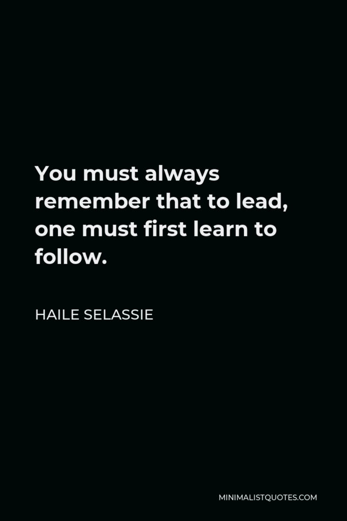 Haile Selassie Quote - You must always remember that to lead, one must first learn to follow.
