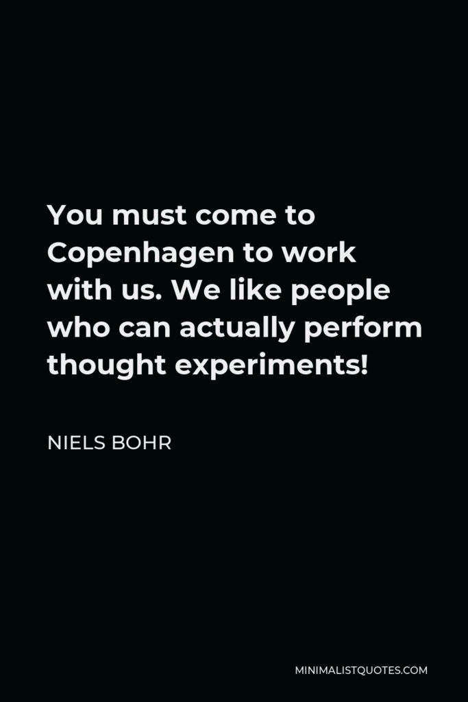 Niels Bohr Quote - You must come to Copenhagen to work with us. We like people who can actually perform thought experiments!