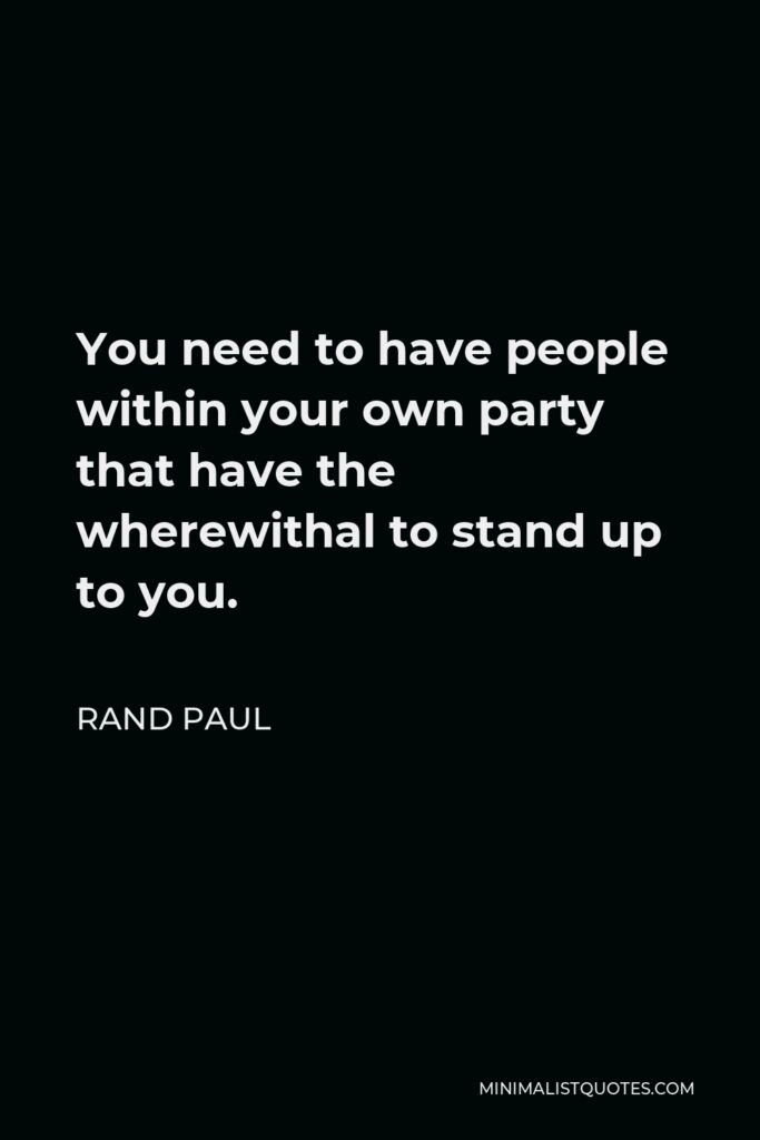 Rand Paul Quote - You need to have people within your own party that have the wherewithal to stand up to you.