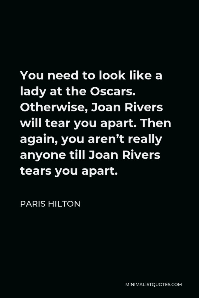 Paris Hilton Quote - You need to look like a lady at the Oscars. Otherwise, Joan Rivers will tear you apart. Then again, you aren't really anyone till Joan Rivers tears you apart.