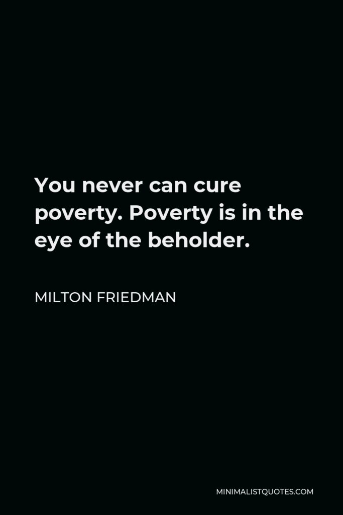Milton Friedman Quote - You never can cure poverty. Poverty is in the eye of the beholder.