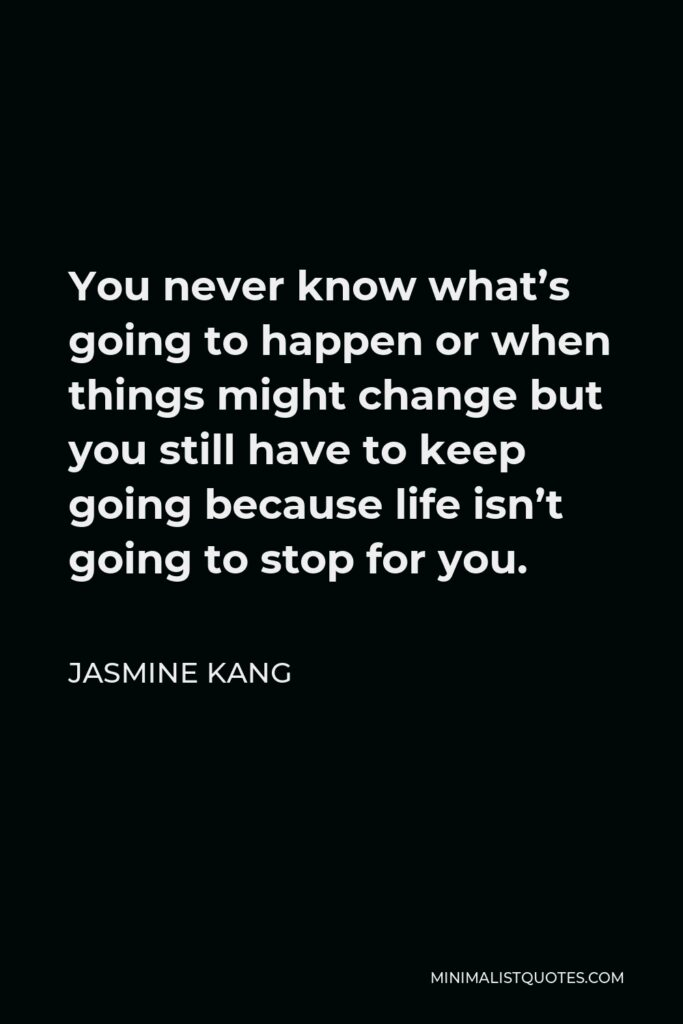 Jasmine Kang Quote - You never know what's going to happen or when things might change but you still have to keep going because life isn't going to stop for you.