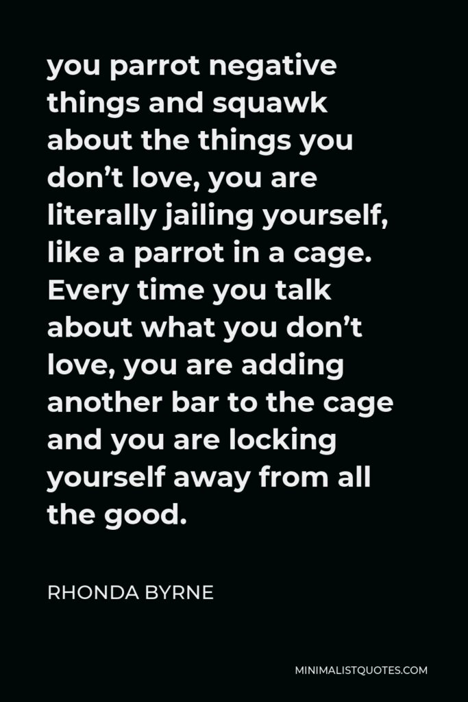 Rhonda Byrne Quote - you parrot negative things and squawk about the things you don't love, you are literally jailing yourself, like a parrot in a cage. Every time you talk about what you don't love, you are adding another bar to the cage and you are locking yourself away from all the good.