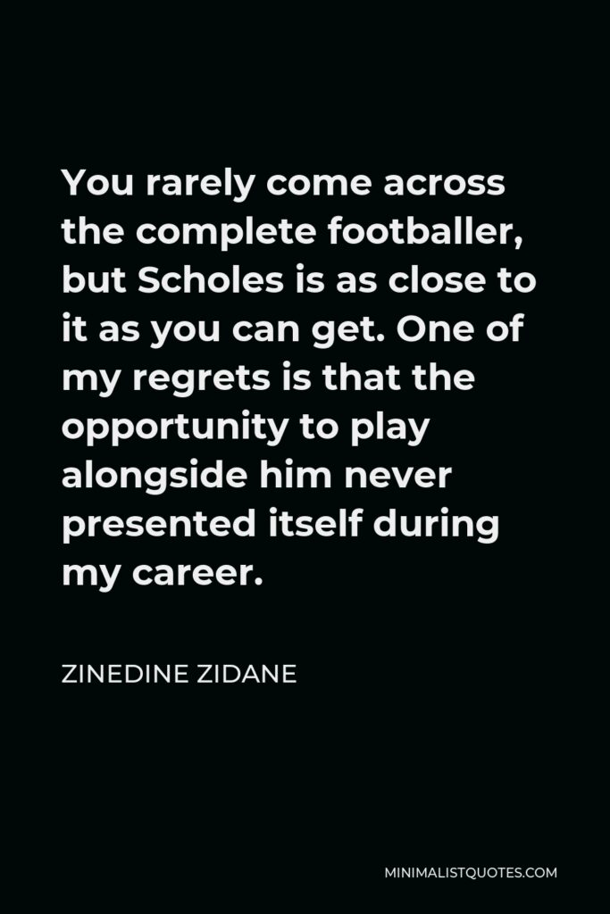 Zinedine Zidane Quote - You rarely come across the complete footballer, but Scholes is as close to it as you can get. One of my regrets is that the opportunity to play alongside him never presented itself during my career.