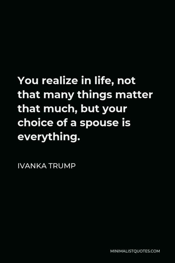 Ivanka Trump Quote - You realize in life, not that many things matter that much, but your choice of a spouse is everything.