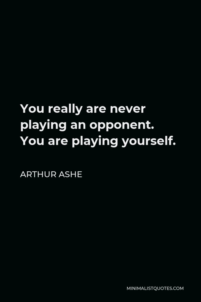 Arthur Ashe Quote - You really are never playing an opponent. You are playing yourself.