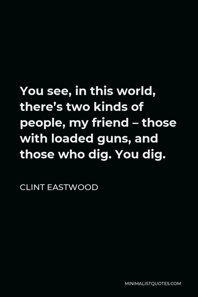 Clint Eastwood Quote - You see, in this world, there's two kinds of people, my friend – those with loaded guns, and those who dig. You dig.