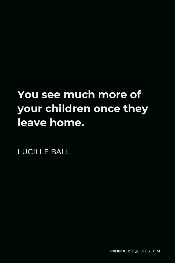 Lucille Ball Quote - You see much more of your children once they leave home.