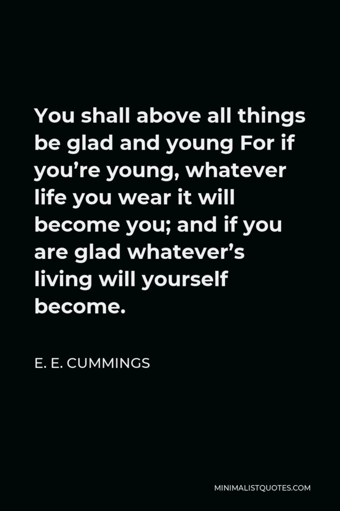 E. E. Cummings Quote - You shall above all things be glad and young For if you're young, whatever life you wear it will become you; and if you are glad whatever's living will yourself become.
