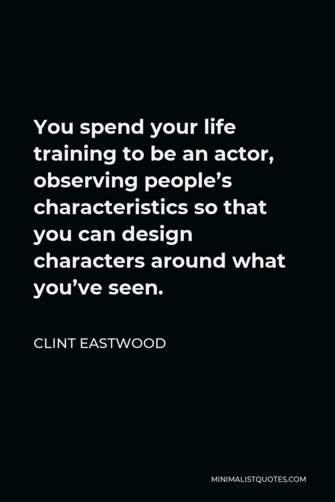 Clint Eastwood Quote - You spend your life training to be an actor, observing people's characteristics so that you can design characters around what you've seen.