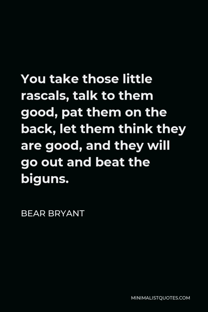 Bear Bryant Quote - You take those little rascals, talk to them good, pat them on the back, let them think they are good, and they will go out and beat the biguns.