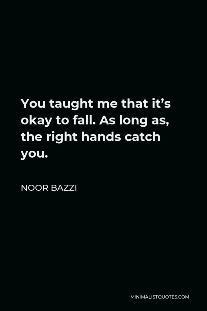 Noor Bazzi Quote - You taught me that it's okay to fall. As long as, the right hands catch you.