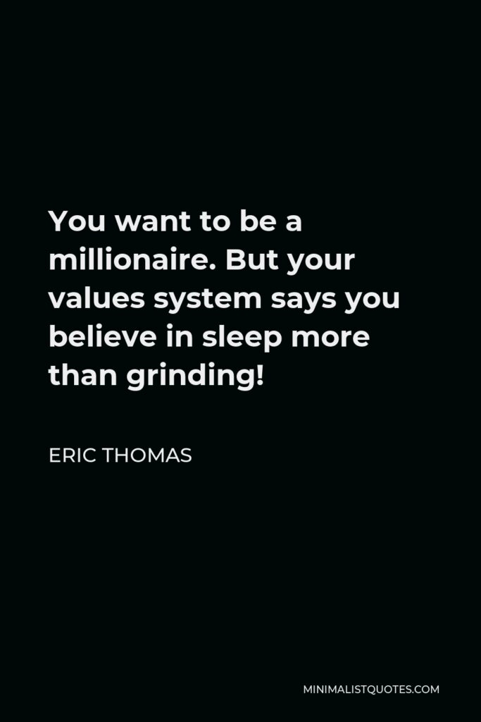 Eric Thomas Quote - You want to be a millionaire. But your values system says you believe in sleep more than grinding!