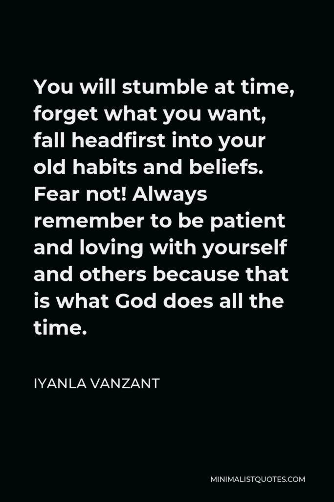 Iyanla Vanzant Quote - You will stumble at time, forget what you want, fall headfirst into your old habits and beliefs. Fear not! Always remember to be patient and loving with yourself and others because that is what God does all the time.