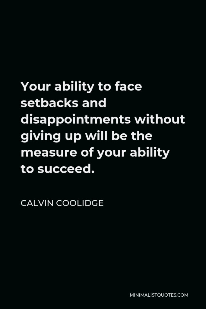 Calvin Coolidge Quote - Your ability to face setbacks and disappointments without giving up will be the measure of your ability to succeed.