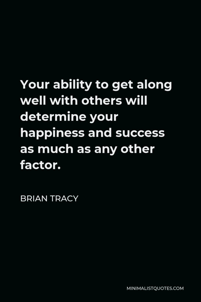 Brian Tracy Quote - Your ability to get along well with others will determine your happiness and success as much as any other factor.