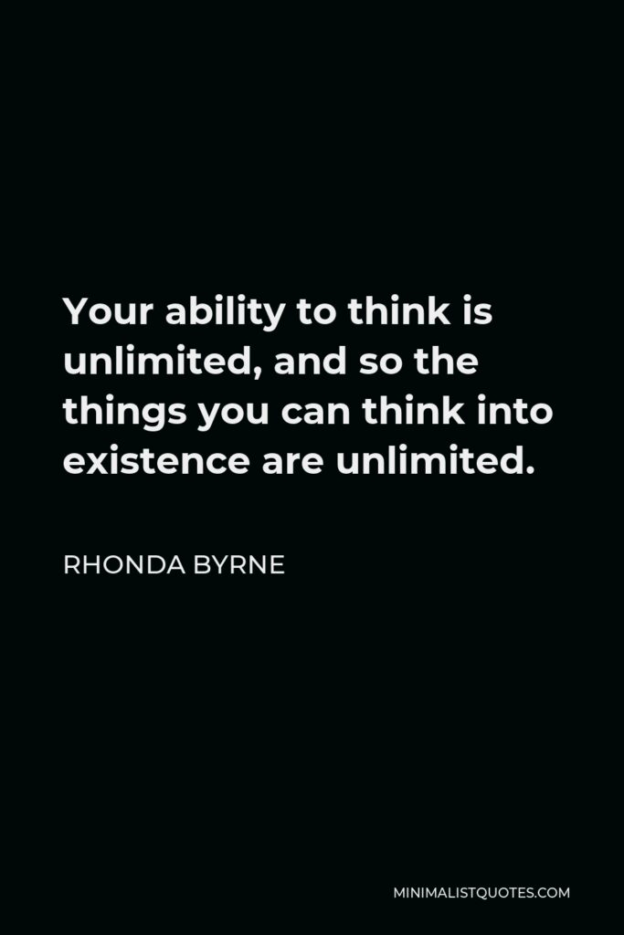 Rhonda Byrne Quote - Your ability to think is unlimited, and so the things you can think into existence are unlimited.