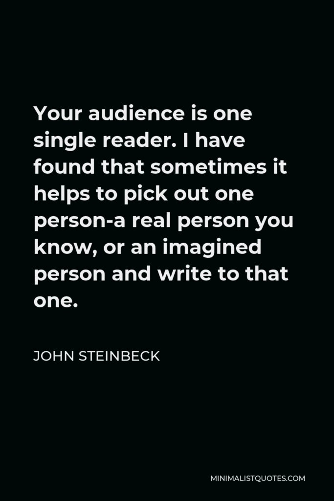 John Steinbeck Quote - Your audience is one single reader. I have found that sometimes it helps to pick out one person-a real person you know, or an imagined person and write to that one.