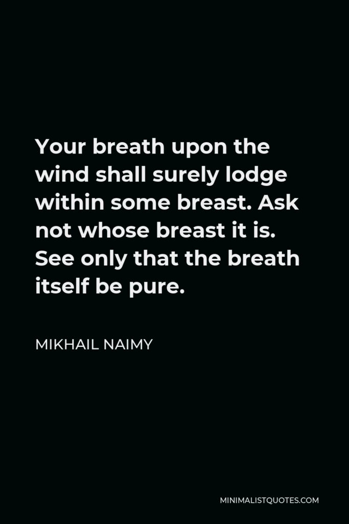 Mikhail Naimy Quote - Your breath upon the wind shall surely lodge within some breast. Ask not whose breast it is. See only that the breath itself be pure.