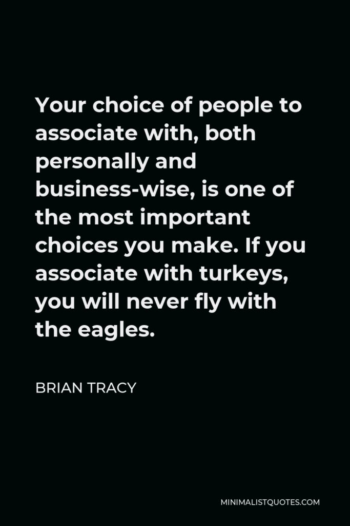 Brian Tracy Quote - Your choice of people to associate with, both personally and business-wise, is one of the most important choices you make. If you associate with turkeys, you will never fly with the eagles.