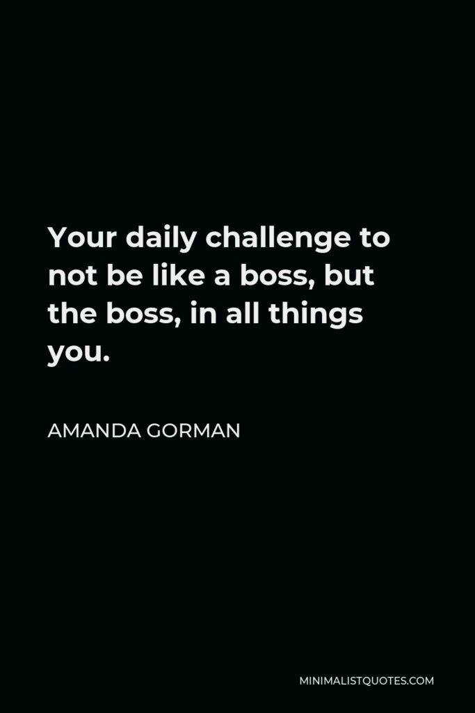 Amanda Gorman Quote - Your daily challenge to not be like a boss, but the boss, in all things you.