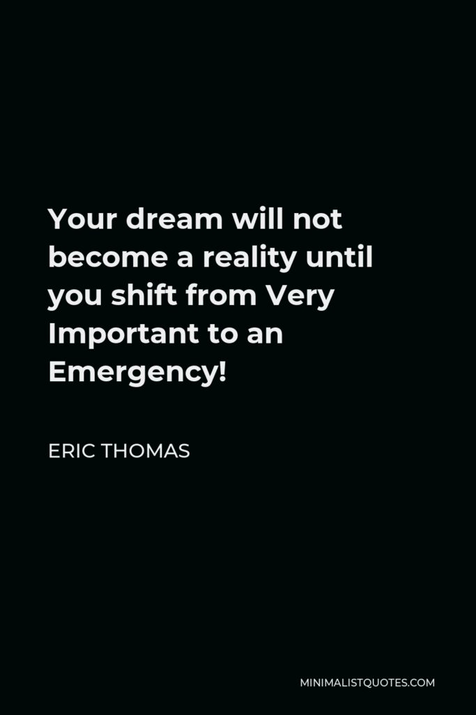 Eric Thomas Quote - Your dream will not become a reality until you shift from Very Important to an Emergency!