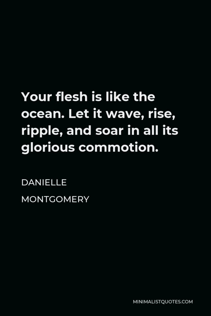 Danielle Montgomery Quote - Your flesh is like the ocean. Let it wave, rise, ripple, and soar in all its glorious commotion.