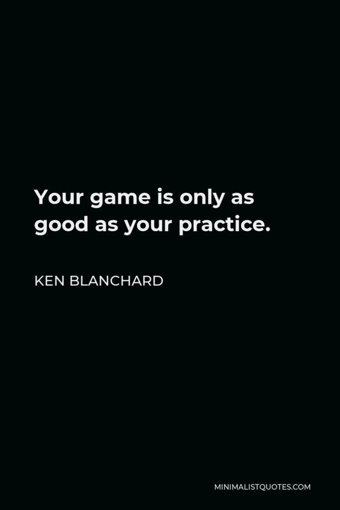 Ken Blanchard Quote - Your game is only as good as your practice.