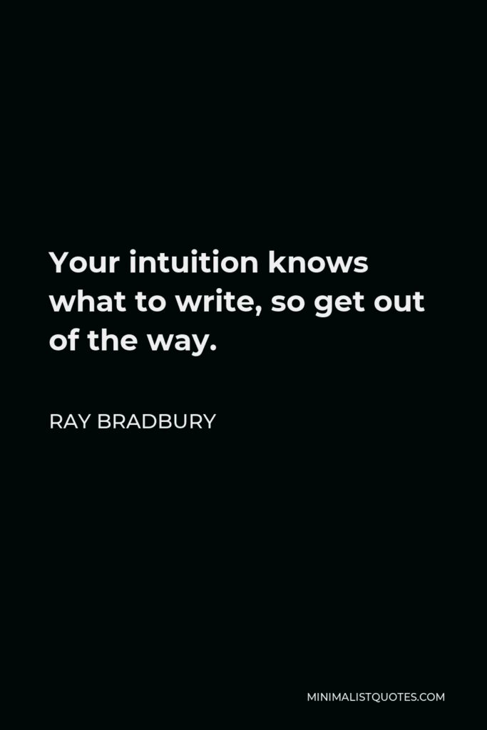 Ray Bradbury Quote - Your intuition knows what to write, so get out of the way.