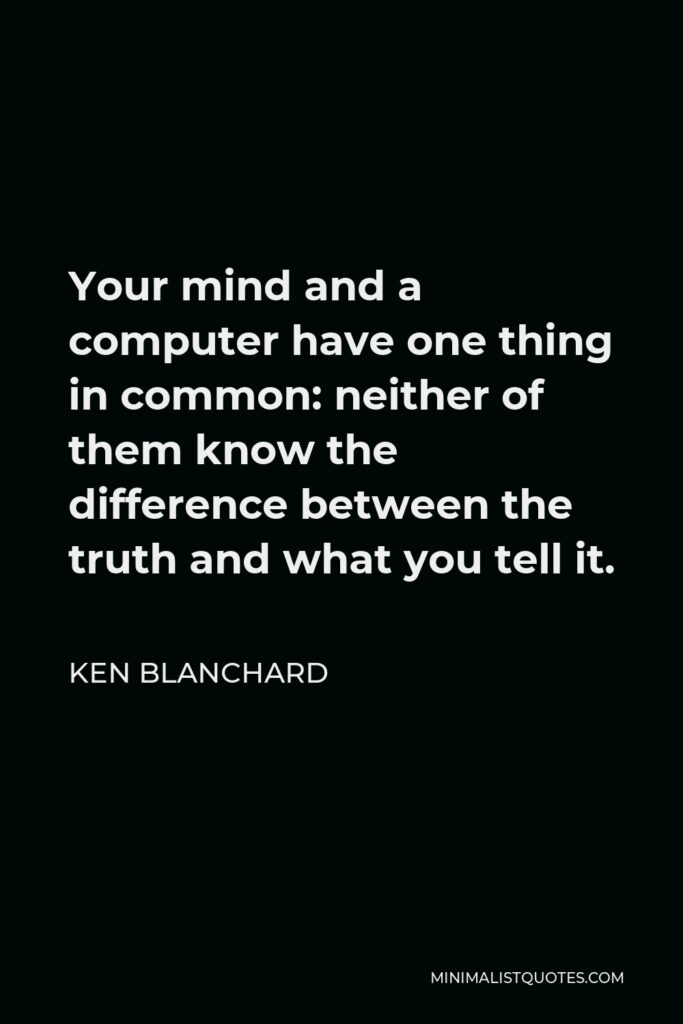 Ken Blanchard Quote - Your mind and a computer have one thing in common: neither of them know the difference between the truth and what you tell it.