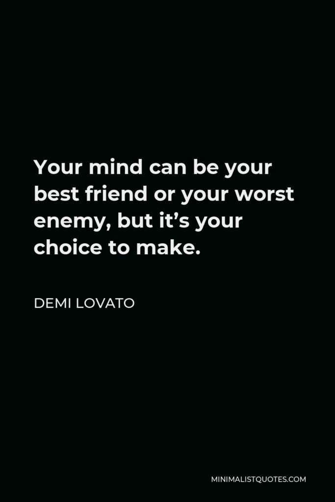 Demi Lovato Quote - Your mind can be your best friend or your worst enemy, but it's your choice to make.