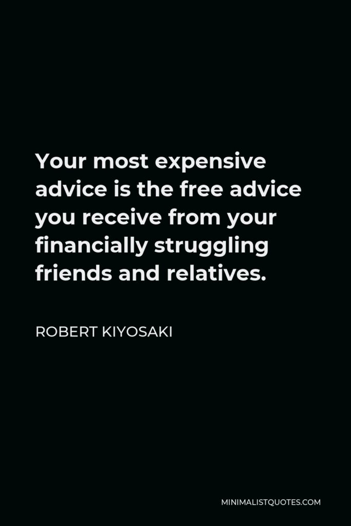 Robert Kiyosaki Quote - Your most expensive advice is the free advice you receive from your financially struggling friends and relatives.