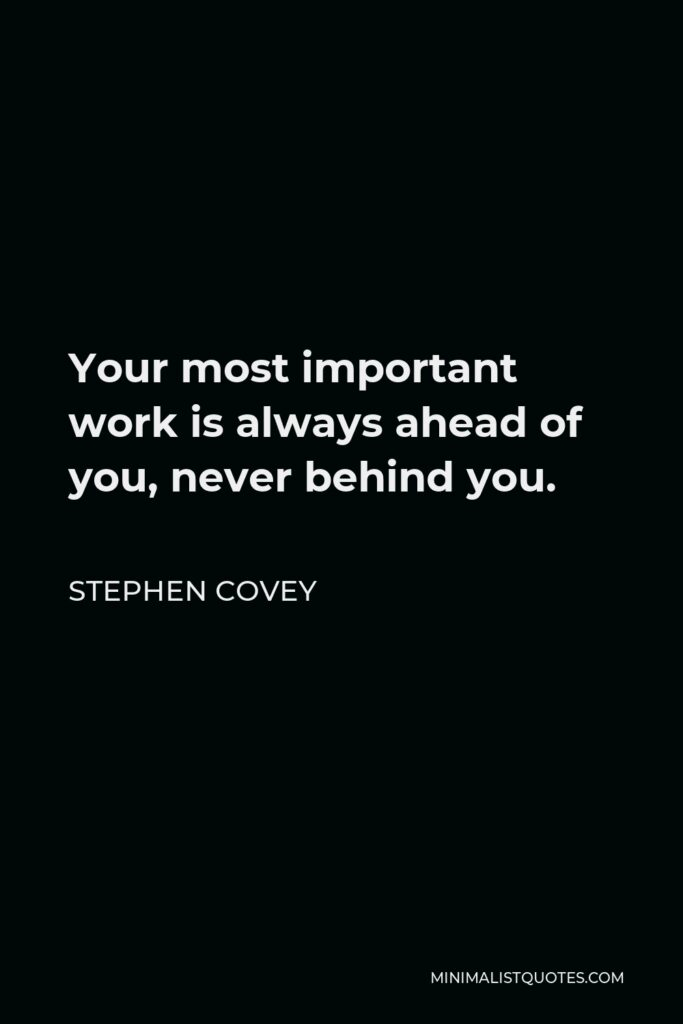 Stephen Covey Quote - Your most important work is always ahead of you, never behind you.