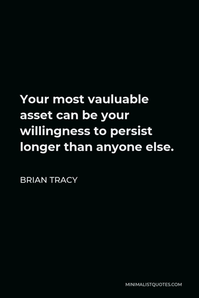 Brian Tracy Quote - Your most vauluable asset can be your willingness to persist longer than anyone else.