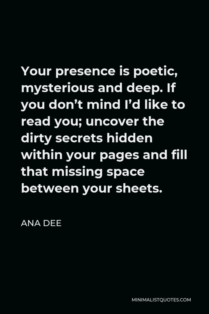 Ana Dee Quote - Your presence is poetic, mysterious and deep. If you don't mind I'd like to read you; uncover the dirty secrets hidden within your pages and fill that missing space between your sheets.