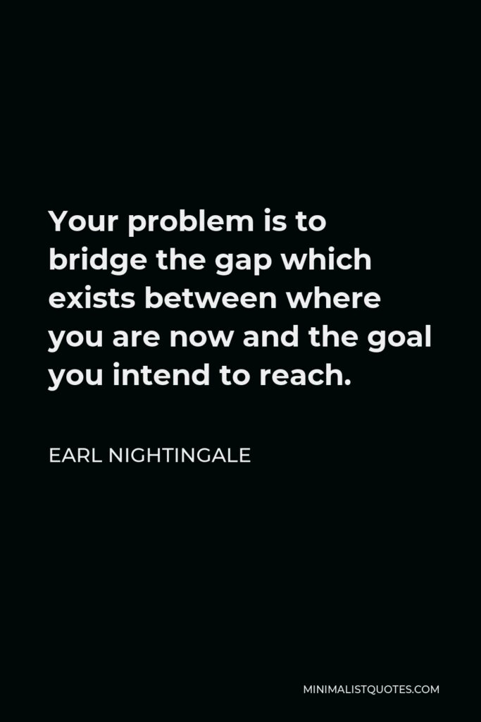 Earl Nightingale Quote - Your problem is to bridge the gap which exists between where you are now and the goal you intend to reach.