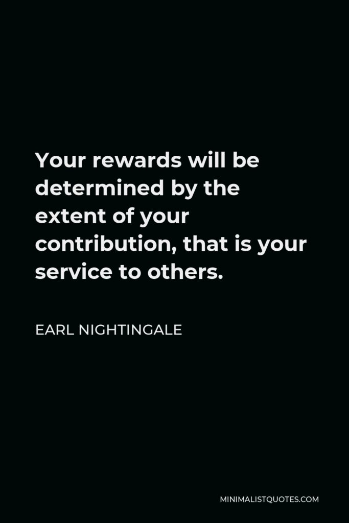 Earl Nightingale Quote - Your rewards will be determined by the extent of your contribution, that is your service to others.