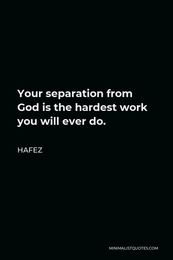 Hafez Quote - Your separation from God is the hardest work you will ever do.