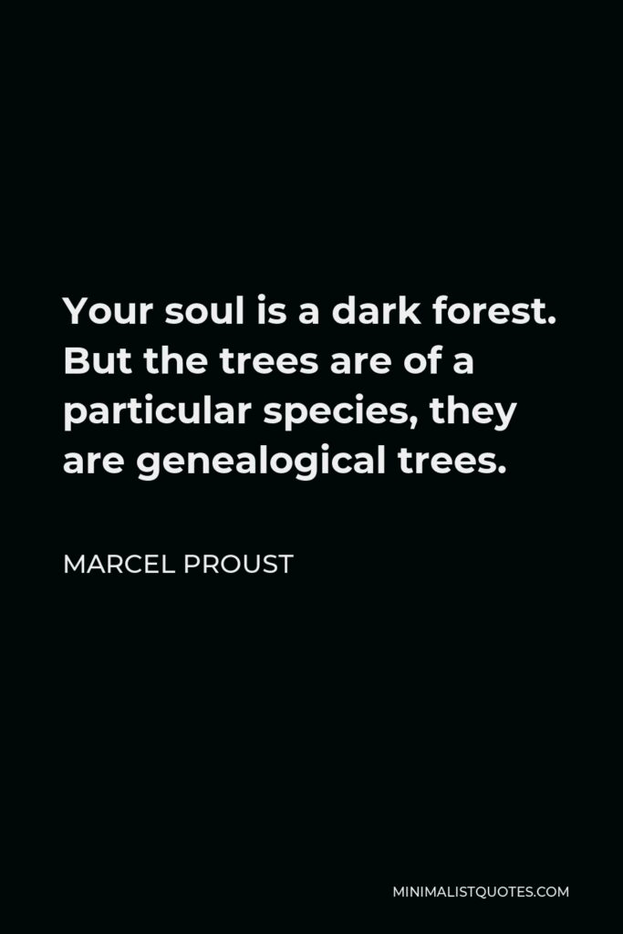 Marcel Proust Quote - Your soul is a dark forest. But the trees are of a particular species, they are genealogical trees.