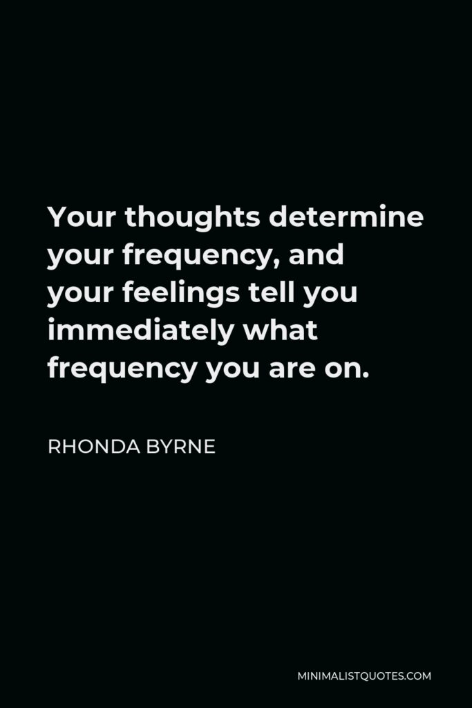 Rhonda Byrne Quote - Your thoughts determine your frequency, and your feelings tell you immediately what frequency you are on.