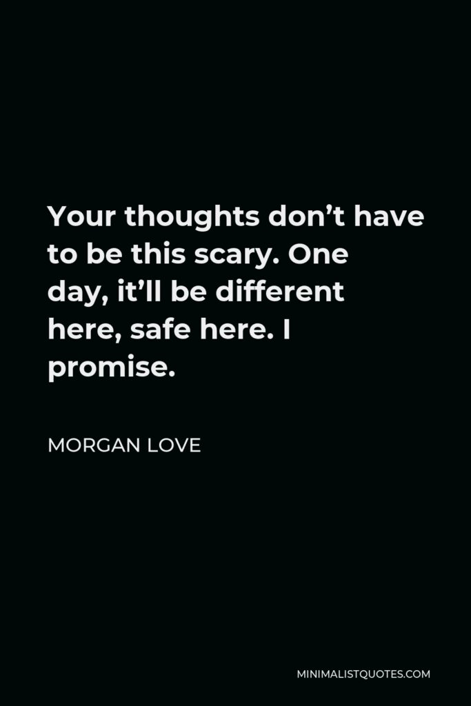 Morgan Love Quote - Your thoughts don't have to be this scary. One day, it'll be different here, safe here. I promise.