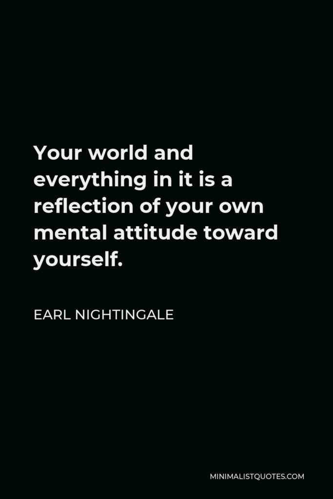 Earl Nightingale Quote - Your world and everything in it is a reflection of your own mental attitude toward yourself.