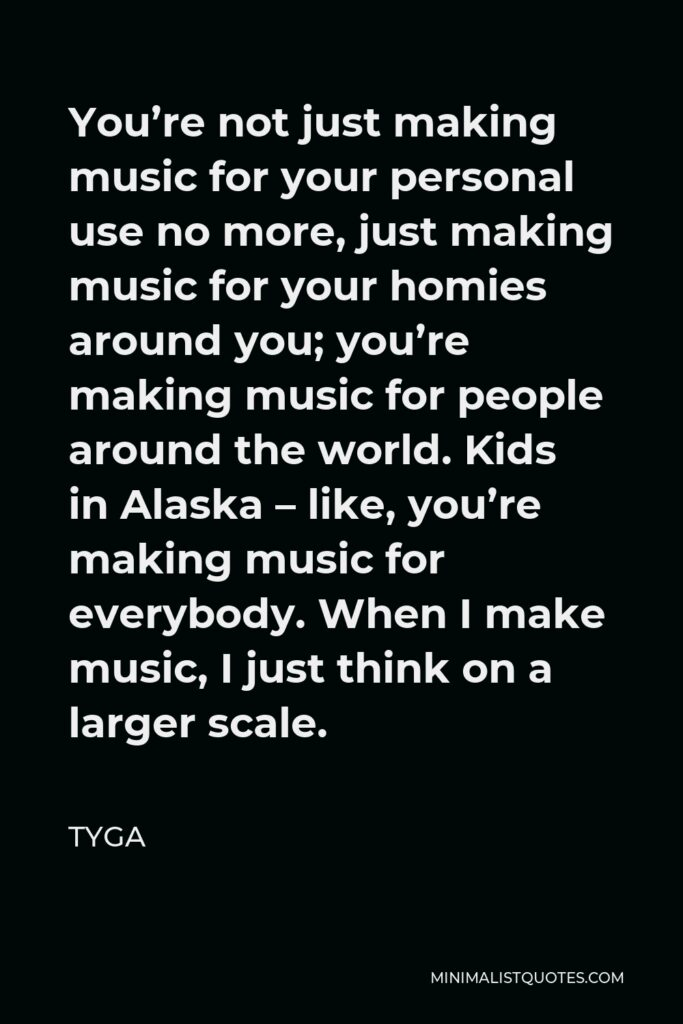 Tyga Quote - You're not just making music for your personal use no more, just making music for your homies around you; you're making music for people around the world. Kids in Alaska – like, you're making music for everybody. When I make music, I just think on a larger scale.