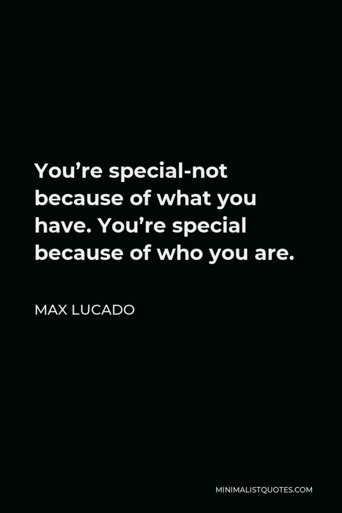 Max Lucado Quote - You're special-not because of what you have. You're special because of who you are.
