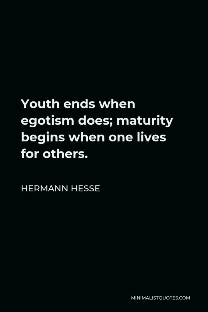 Hermann Hesse Quote - Youth ends when egotism does; maturity begins when one lives for others.