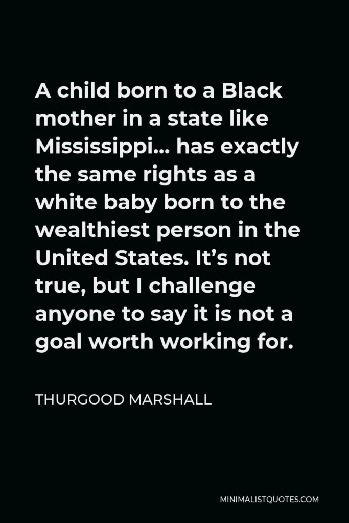 Thurgood Marshall Quote - A child born to a Black mother in a state like Mississippi… has exactly the same rights as a white baby born to the wealthiest person in the United States. It's not true, but I challenge anyone to say it is not a goal worth working for.